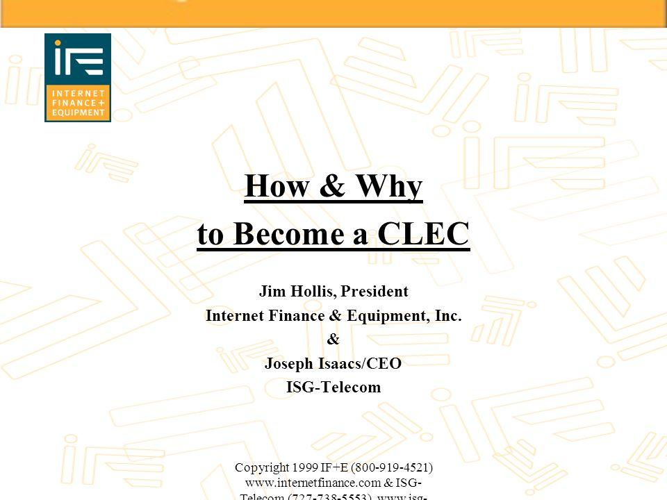 Copyright 1999 IF+E (800-919-4521) www.internetfinance.com & ISG- Telecom (727-738-5553) www.isg- telecom.com How & Why to Become a CLEC Jim Hollis, P