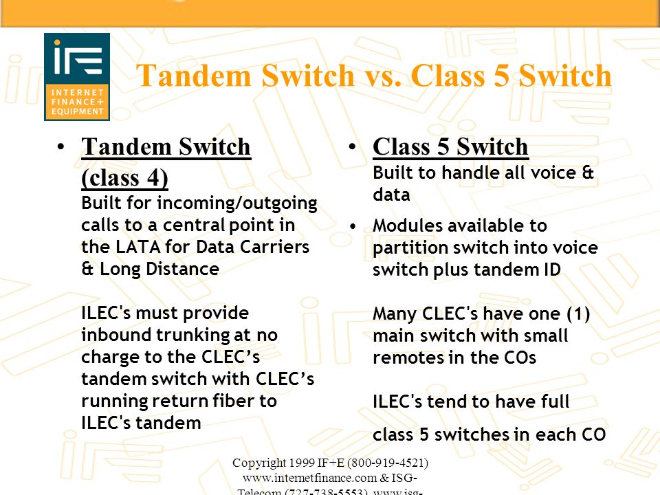 Copyright 1999 IF+E (800-919-4521) www.internetfinance.com & ISG- Telecom (727-738-5553) www.isg- telecom.com Tandem Switch vs. Class 5 Switch Tandem
