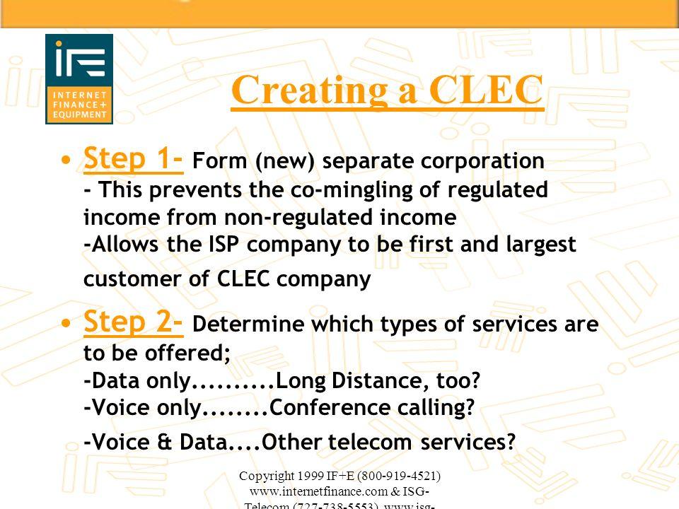 Copyright 1999 IF+E (800-919-4521) www.internetfinance.com & ISG- Telecom (727-738-5553) www.isg- telecom.com Creating a CLEC Step 1- Form (new) separ