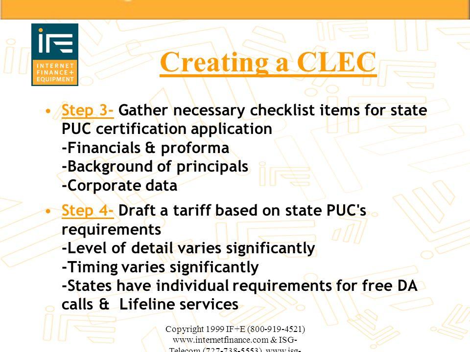 Copyright 1999 IF+E (800-919-4521) www.internetfinance.com & ISG- Telecom (727-738-5553) www.isg- telecom.com Creating a CLEC Step 3- Gather necessary
