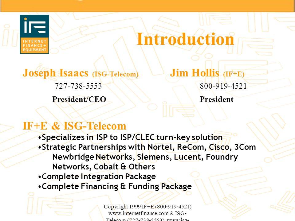 Copyright 1999 IF+E (800-919-4521) www.internetfinance.com & ISG- Telecom (727-738-5553) www.isg- telecom.com Introduction Joseph Isaacs (ISG-Telecom)