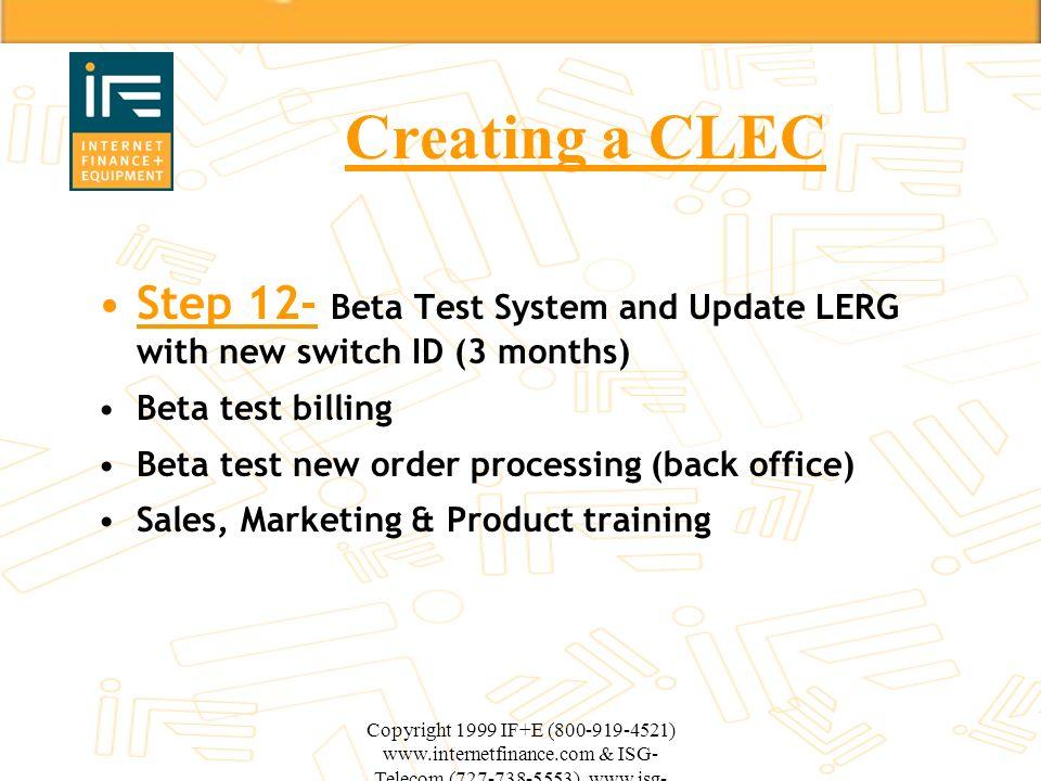 Copyright 1999 IF+E (800-919-4521) www.internetfinance.com & ISG- Telecom (727-738-5553) www.isg- telecom.com Creating a CLEC Step 12- Beta Test Syste
