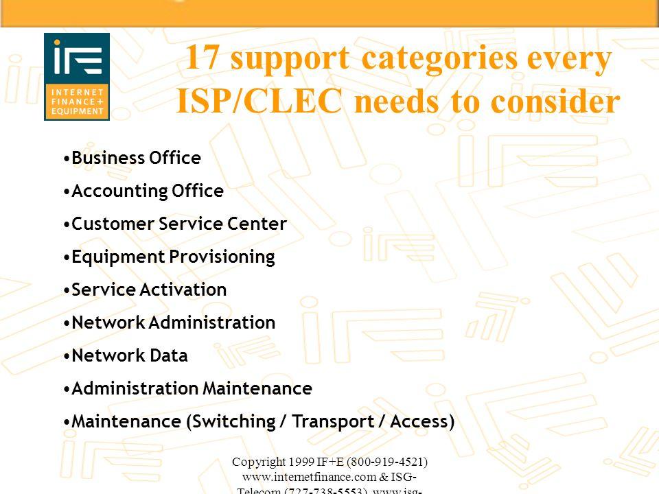 Copyright 1999 IF+E (800-919-4521) www.internetfinance.com & ISG- Telecom (727-738-5553) www.isg- telecom.com 17 support categories every ISP/CLEC nee