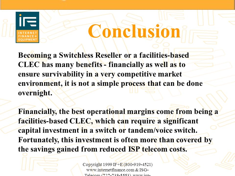 Copyright 1999 IF+E (800-919-4521) www.internetfinance.com & ISG- Telecom (727-738-5553) www.isg- telecom.com Conclusion Becoming a Switchless Reselle
