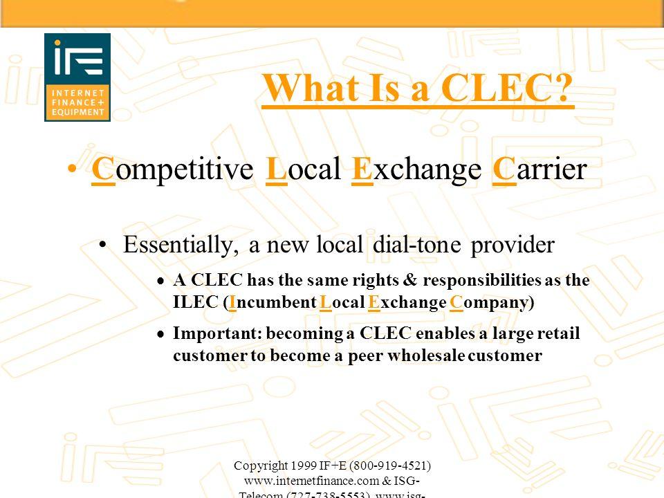 Copyright 1999 IF+E (800-919-4521) www.internetfinance.com & ISG- Telecom (727-738-5553) www.isg- telecom.com What Is a CLEC? Competitive Local Exchan