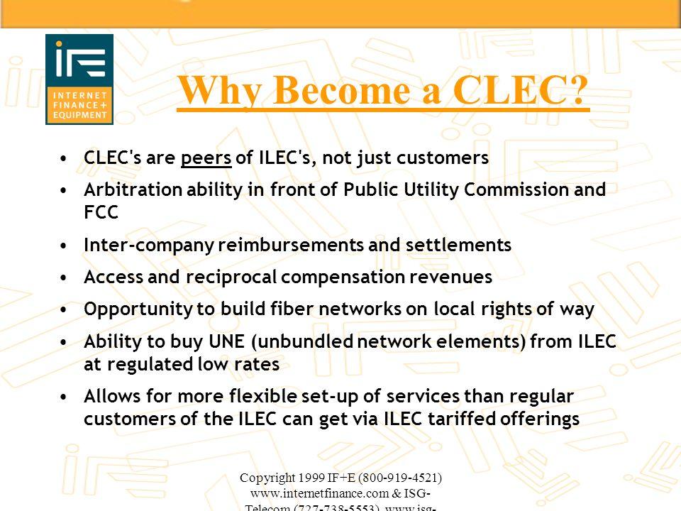 Copyright 1999 IF+E (800-919-4521) www.internetfinance.com & ISG- Telecom (727-738-5553) www.isg- telecom.com Why Become a CLEC? CLEC's are peers of I