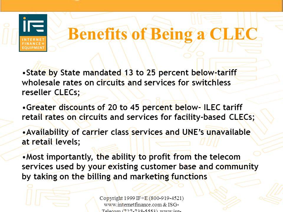 Copyright 1999 IF+E (800-919-4521) www.internetfinance.com & ISG- Telecom (727-738-5553) www.isg- telecom.com Benefits of Being a CLEC State by State
