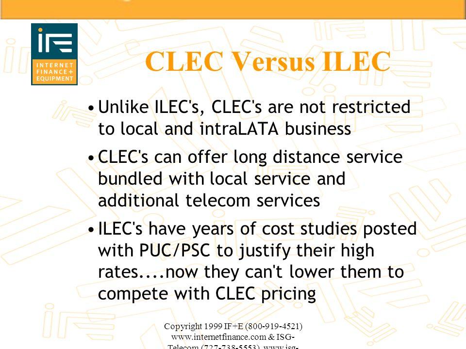 Copyright 1999 IF+E (800-919-4521) www.internetfinance.com & ISG- Telecom (727-738-5553) www.isg- telecom.com CLEC Versus ILEC Unlike ILEC's, CLEC's a