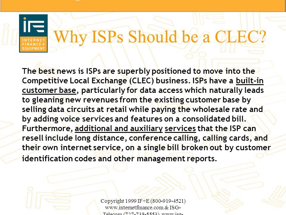Copyright 1999 IF+E (800-919-4521) www.internetfinance.com & ISG- Telecom (727-738-5553) www.isg- telecom.com Why ISPs Should be a CLEC? The best news
