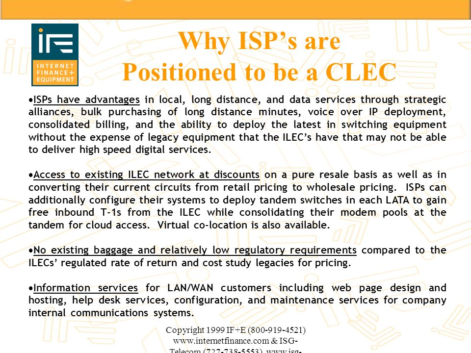 Copyright 1999 IF+E (800-919-4521) www.internetfinance.com & ISG- Telecom (727-738-5553) www.isg- telecom.com Why ISPs are Positioned to be a CLEC ISP