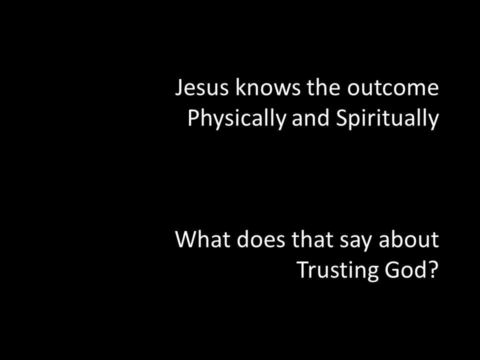Jesus knows the outcome Physically and Spiritually What does that say about Trusting God?