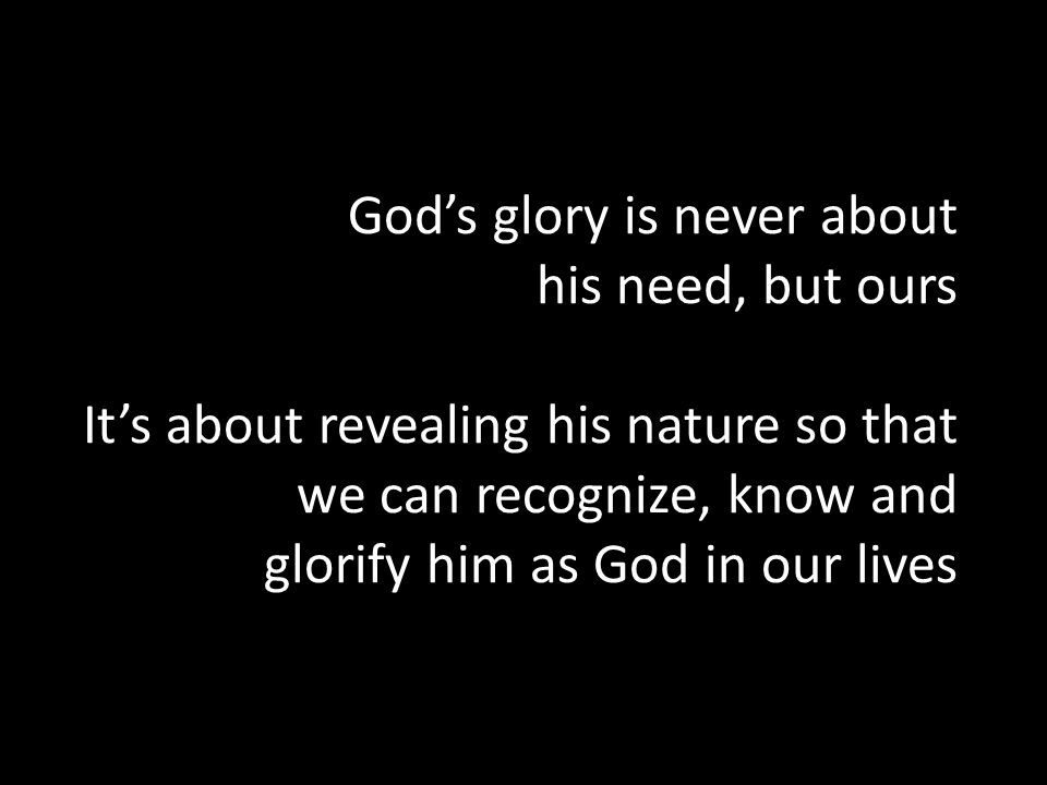 Gods glory is never about his need, but ours Its about revealing his nature so that we can recognize, know and glorify him as God in our lives