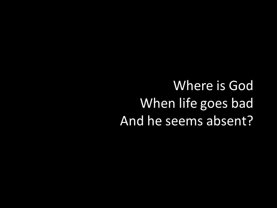 Where is God When life goes bad And he seems absent?