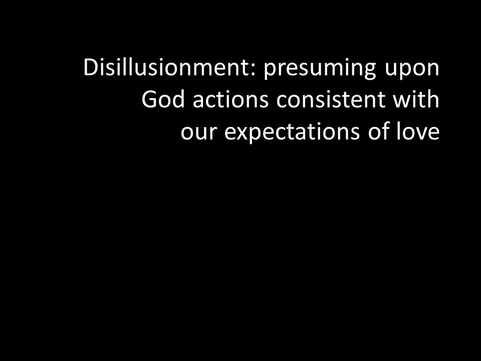 Disillusionment: presuming upon God actions consistent with our expectations of love Disillusionment: presuming upon God actions consistent with our e