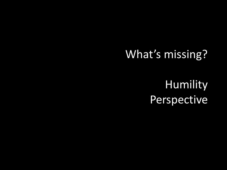 Whats missing? Humility Perspective