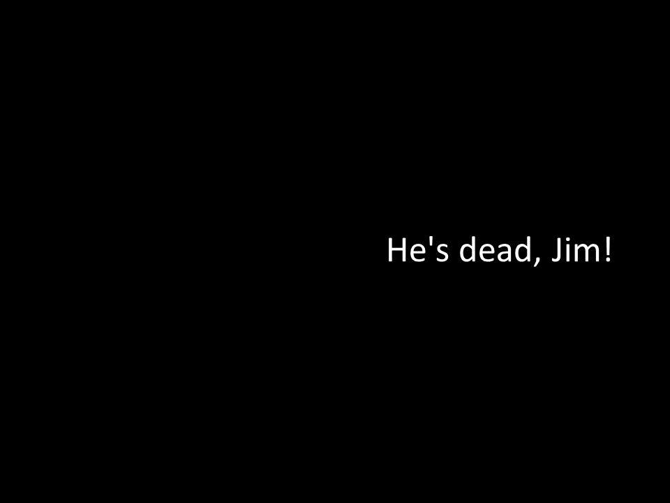 He's dead, Jim!