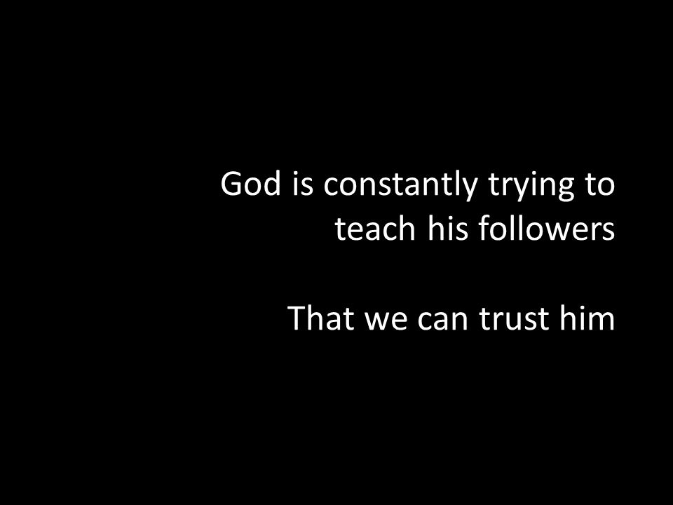 God is constantly trying to teach his followers That we can trust him