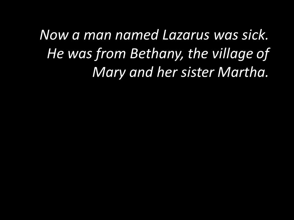Now a man named Lazarus was sick. He was from Bethany, the village of Mary and her sister Martha. Now a man named Lazarus was sick. He was from Bethan
