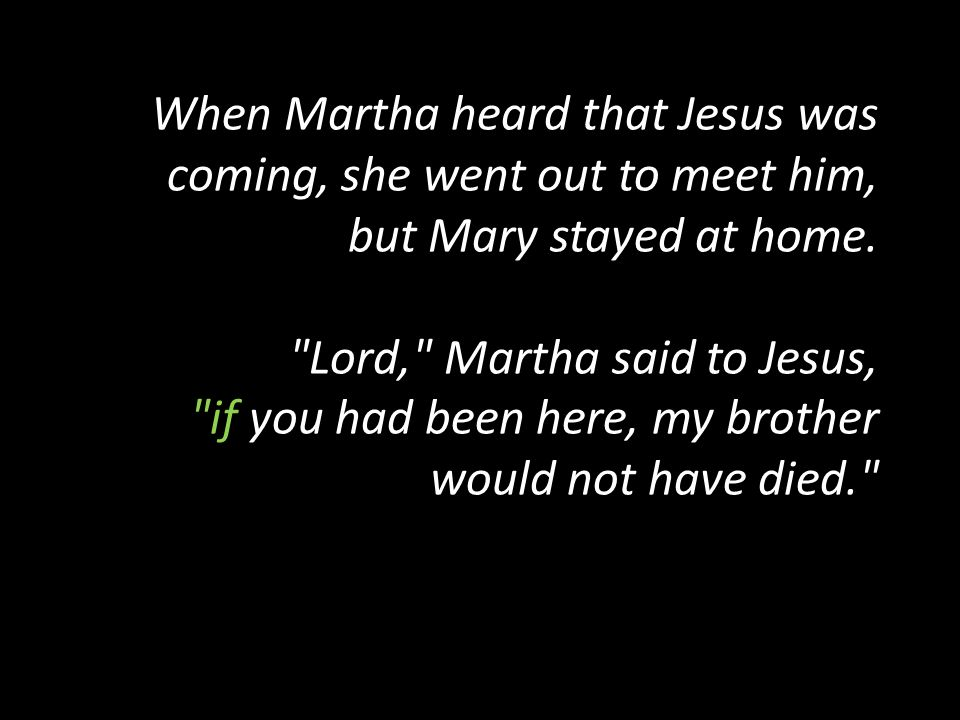 When Martha heard that Jesus was coming, she went out to meet him, but Mary stayed at home.