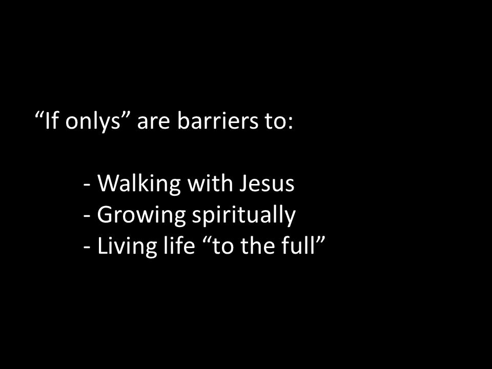 If onlys are barriers to: - Walking with Jesus - Growing spiritually - Living life to the full