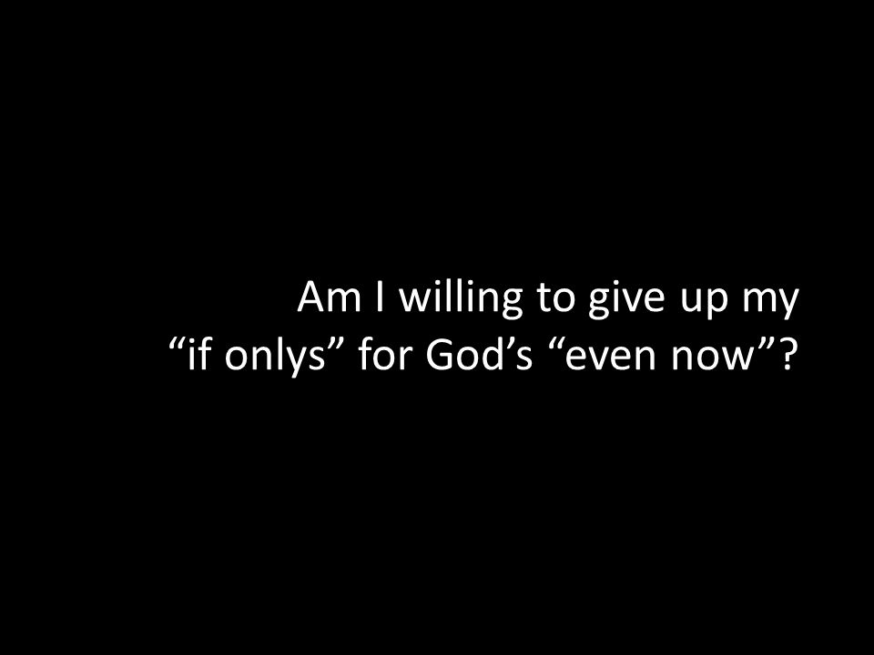 Am I willing to give up my if onlys for Gods even now?