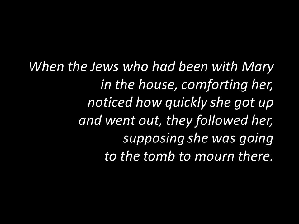 When the Jews who had been with Mary in the house, comforting her, noticed how quickly she got up and went out, they followed her, supposing she was g
