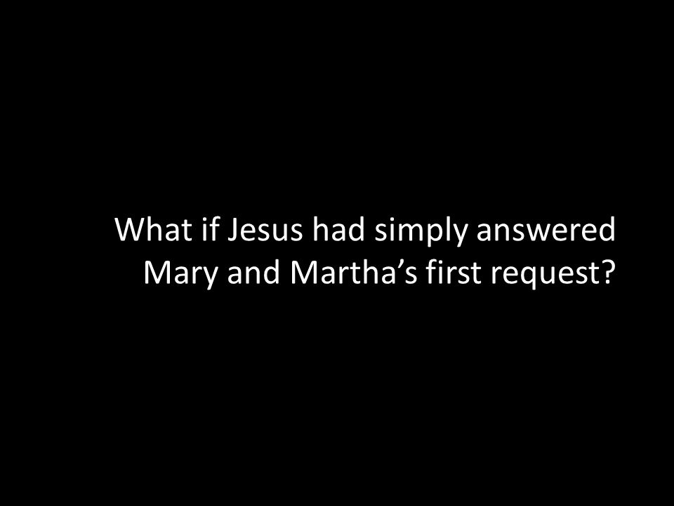 What if Jesus had simply answered Mary and Marthas first request?