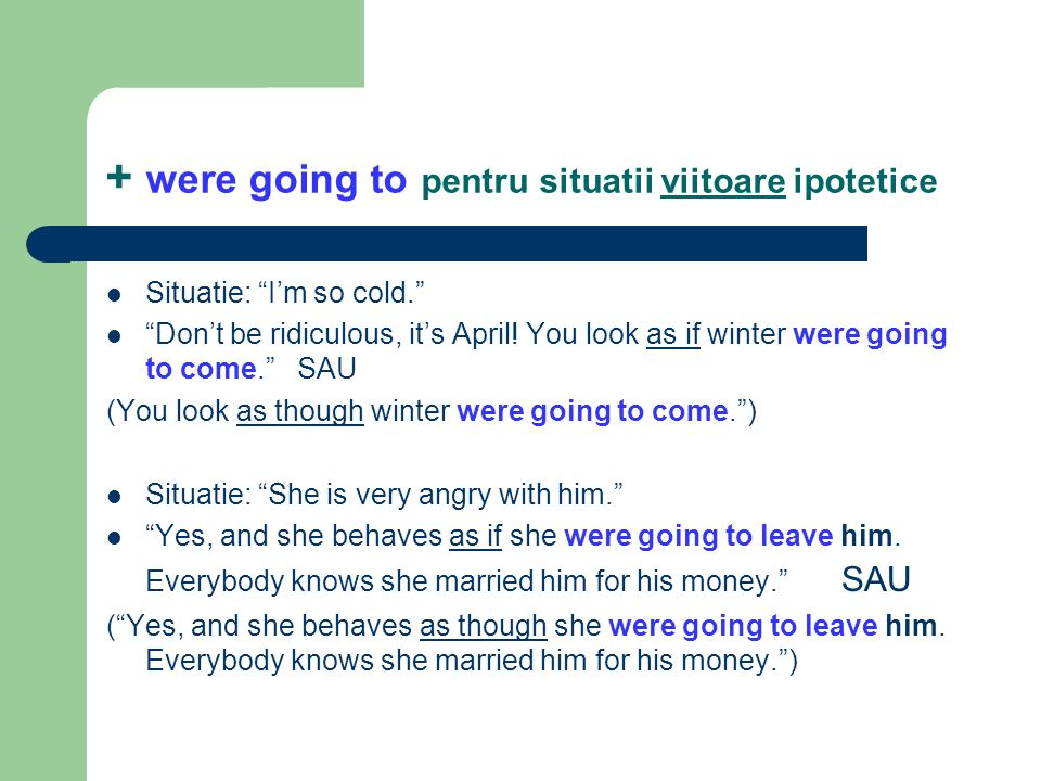 + were going to pentru situatii viitoare ipotetice Situatie: Im so cold. Dont be ridiculous, its April! You look as if winter were going to come. SAU