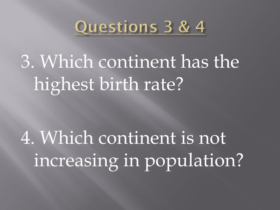 3. Which continent has the highest birth rate? 4. Which continent is not increasing in population?