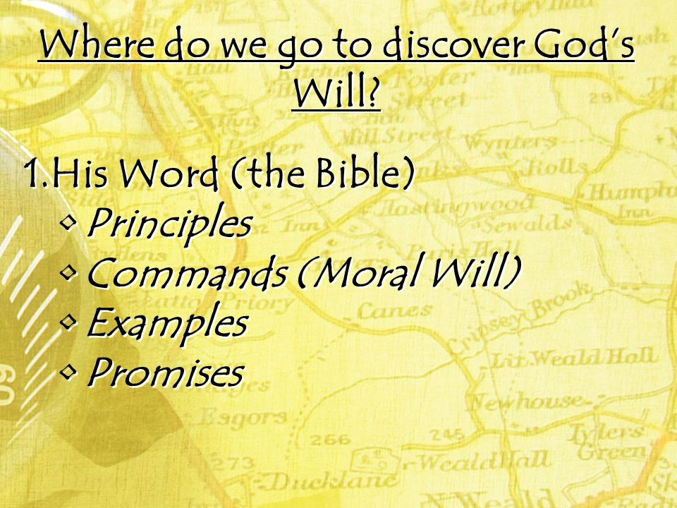 Where do we go to discover Gods Will? 1.His Word (the Bible) Principles Commands (Moral Will) Examples Promises 1.His Word (the Bible) Principles Comm