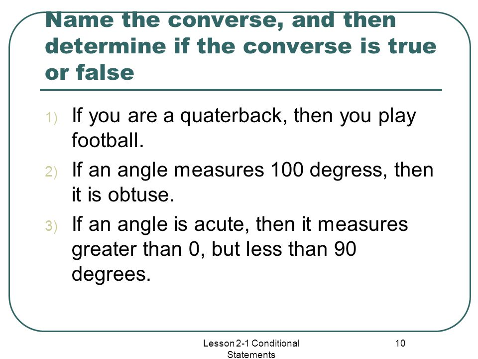 Name the converse, and then determine if the converse is true or false 1) If you are a quaterback, then you play football. 2) If an angle measures 100