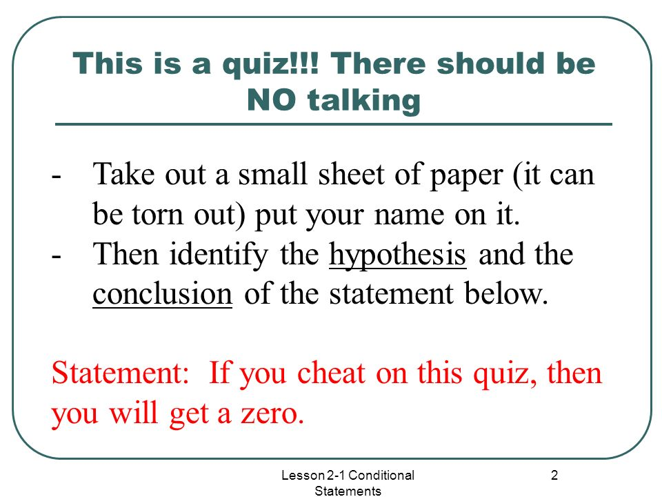 This is a quiz!!! There should be NO talking Lesson 2-1 Conditional Statements 2 -Take out a small sheet of paper (it can be torn out) put your name o