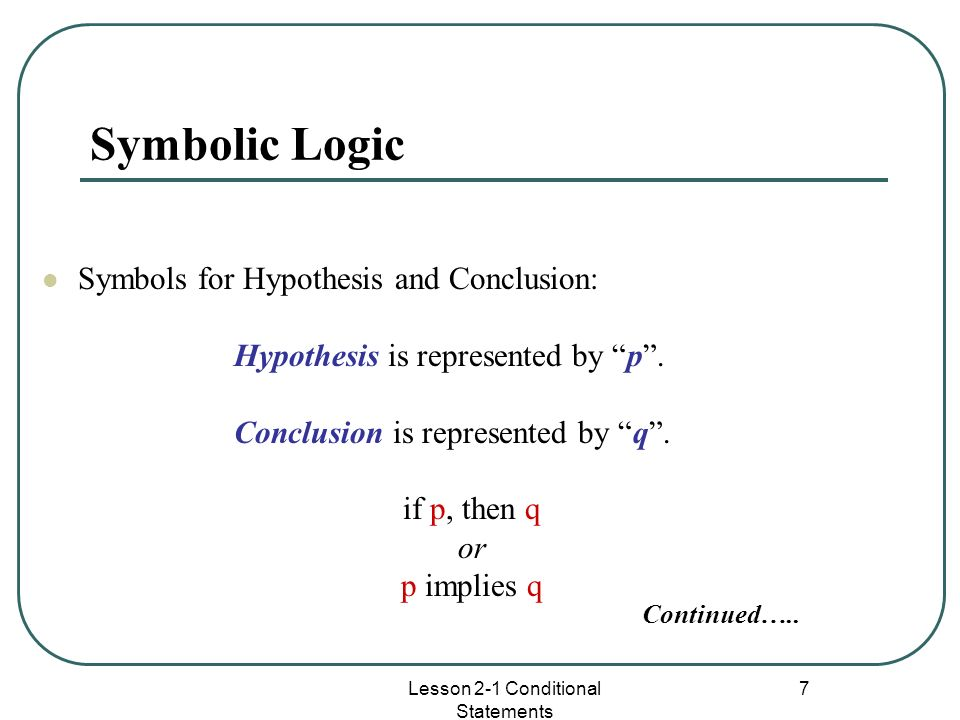 7 Symbolic Logic Symbols for Hypothesis and Conclusion: Hypothesis is represented by p. Conclusion is represented by q. if p, then q or p implies q Co