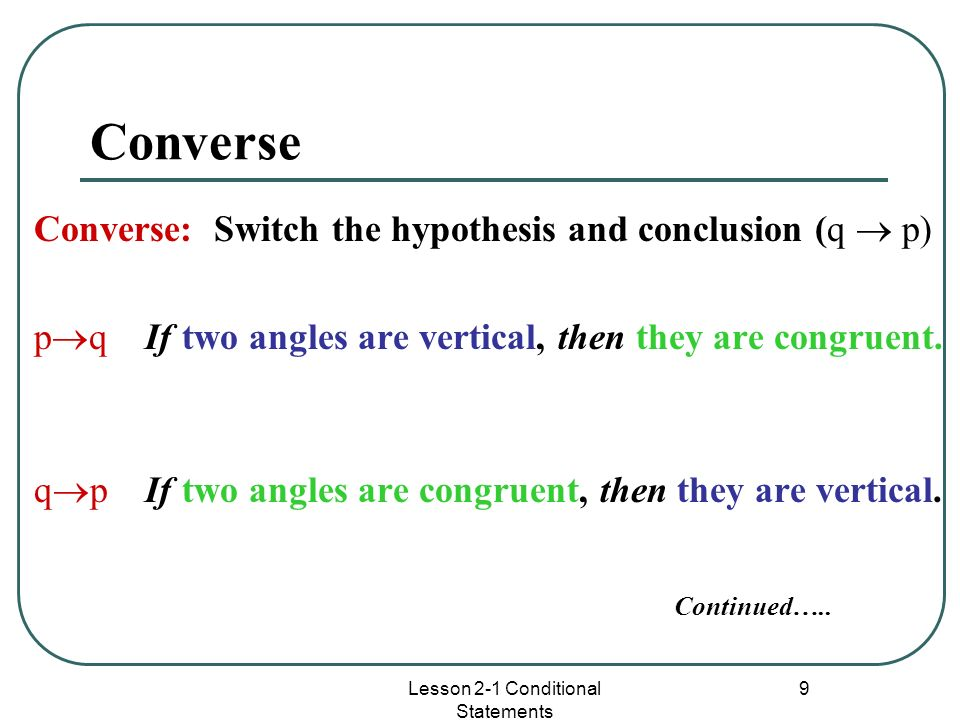 Lesson 2-1 Conditional Statements 9 Converse Converse: Switch the hypothesis and conclusion (q p) p q If two angles are vertical, then they are congru