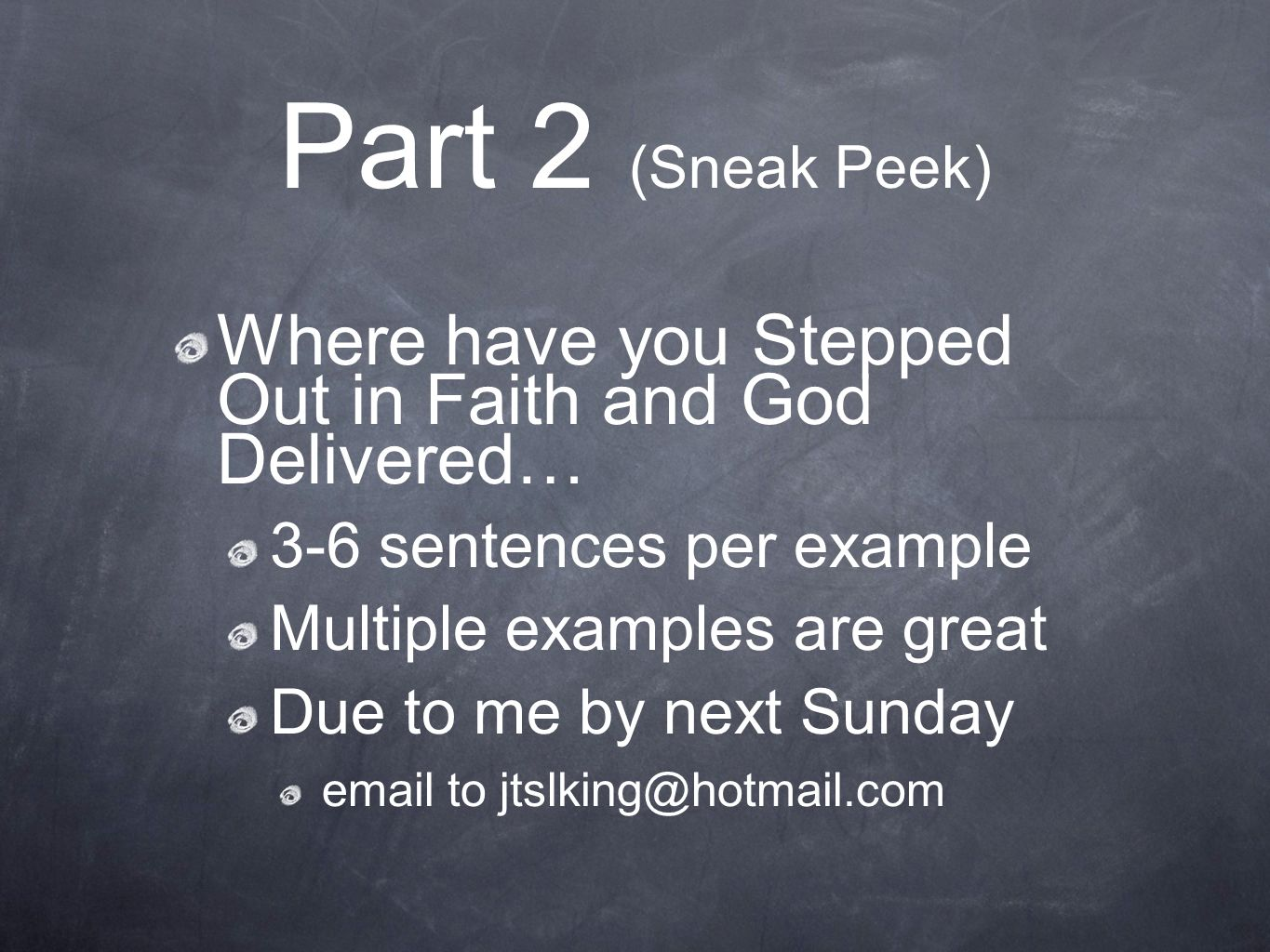 Part 2 (Sneak Peek) Where have you Stepped Out in Faith and God Delivered… 3-6 sentences per example Multiple examples are great Due to me by next Sun