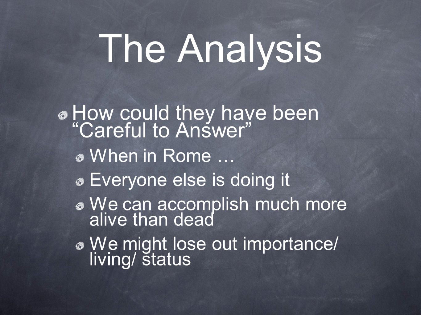 The Analysis How could they have been Careful to Answer When in Rome … Everyone else is doing it We can accomplish much more alive than dead We might