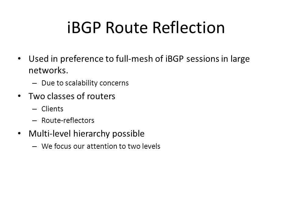 iBGP Route Reflection Used in preference to full-mesh of iBGP sessions in large networks.
