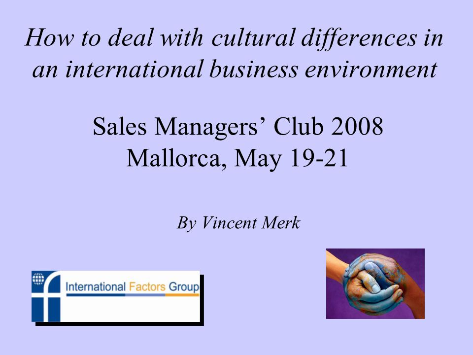 How to deal with cultural differences in an international business environment Sales Managers Club 2008 Mallorca, May 19-21 By Vincent Merk