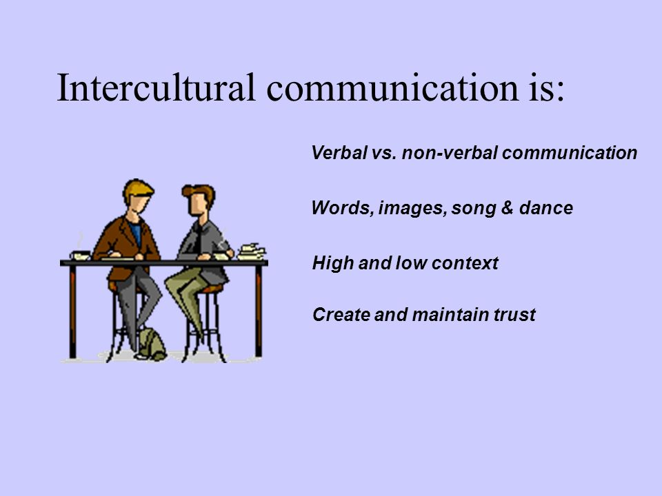 Intercultural communication is: Verbal vs. non-verbal communication Words, images, song & dance High and low context Create and maintain trust