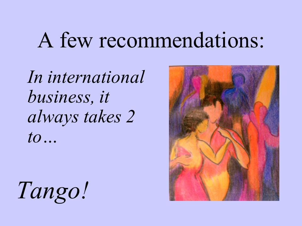 A few recommendations: In international business, it always takes 2 to… Tango!