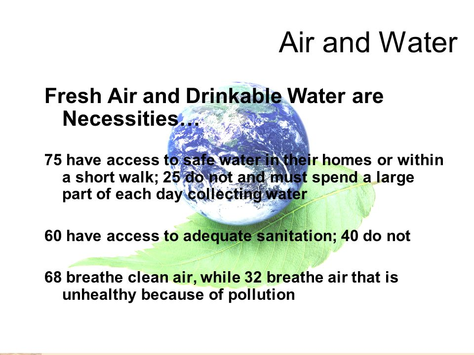 Air and Water Fresh Air and Drinkable Water are Necessities… 75 have access to safe water in their homes or within a short walk; 25 do not and must spend a large part of each day collecting water 60 have access to adequate sanitation; 40 do not 68 breathe clean air, while 32 breathe air that is unhealthy because of pollution