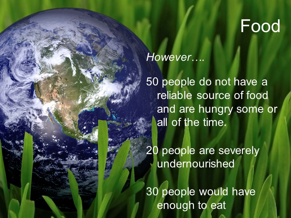 Food However…. 50 people do not have a reliable source of food and are hungry some or all of the time. 20 people are severely undernourished 30 people