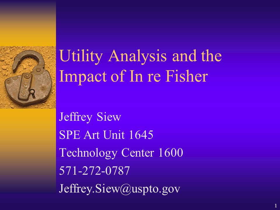 1 Utility Analysis and the Impact of In re Fisher Jeffrey Siew SPE Art Unit 1645 Technology Center 1600 571-272-0787 Jeffrey.Siew@uspto.gov