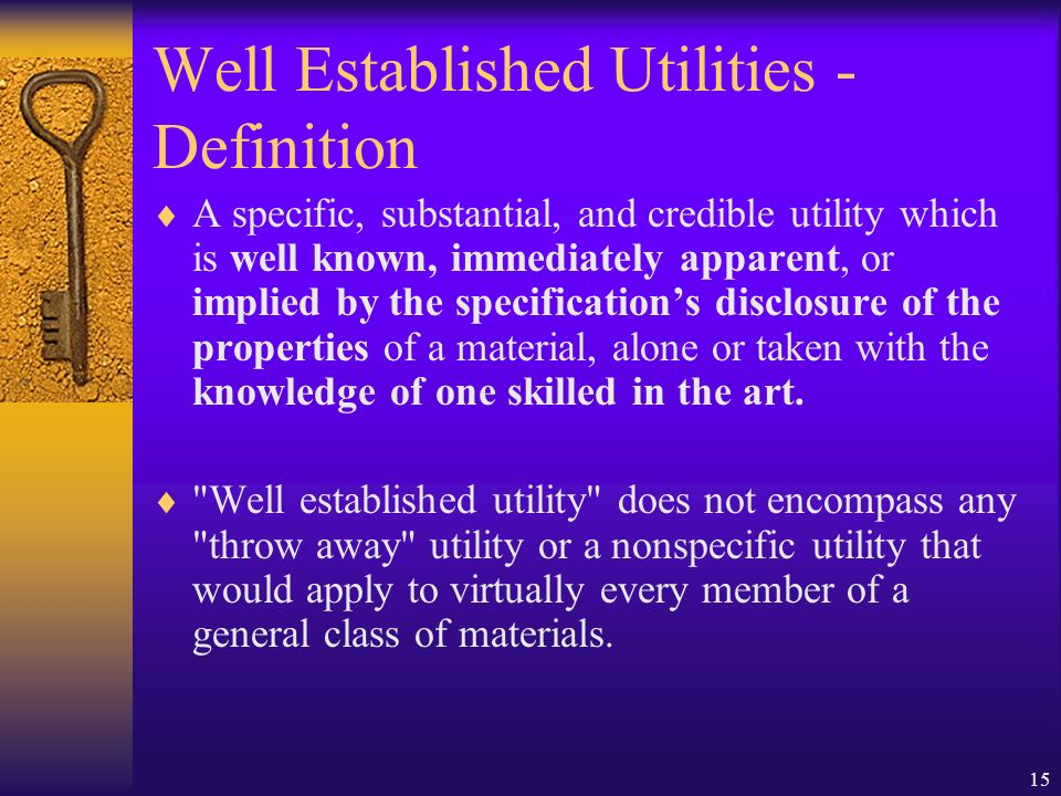 15 Well Established Utilities - Definition A specific, substantial, and credible utility which is well known, immediately apparent, or implied by the specifications disclosure of the properties of a material, alone or taken with the knowledge of one skilled in the art.