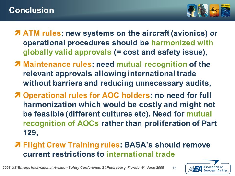 2008 US/Europe International Aviation Safety Conference, St Petersburg, Florida, 4 th June 2008 12 Conclusion ATM rules: new systems on the aircraft (avionics) or operational procedures should be harmonized with globally valid approvals (= cost and safety issue), Maintenance rules: need mutual recognition of the relevant approvals allowing international trade without barriers and reducing unnecessary audits, Operational rules for AOC holders: no need for full harmonization which would be costly and might not be feasible (different cultures etc).