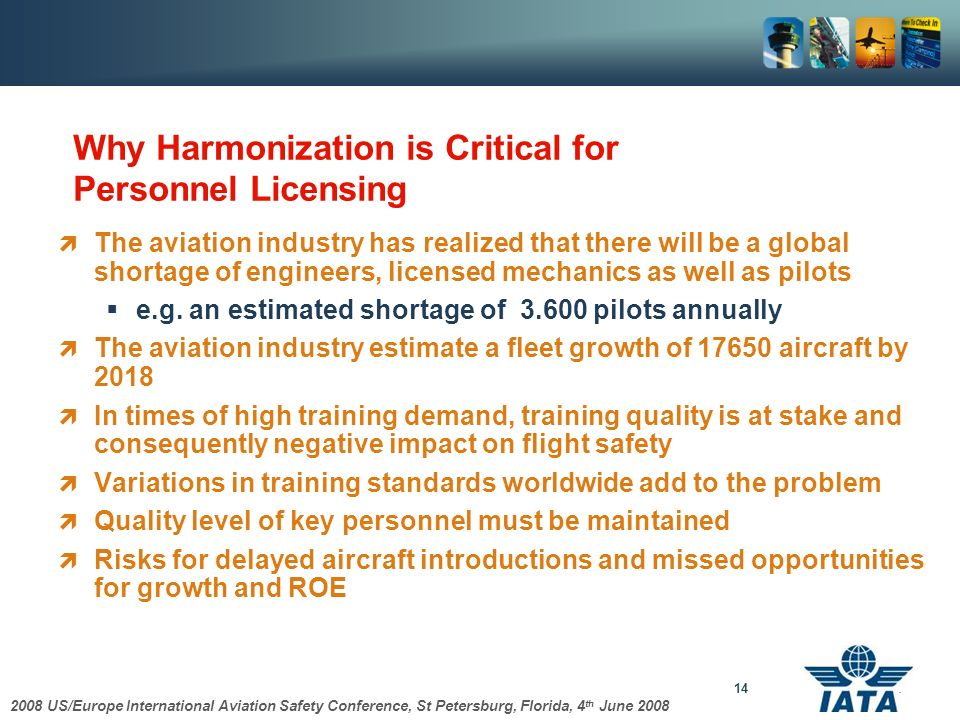 2008 US/Europe International Aviation Safety Conference, St Petersburg, Florida, 4 th June 2008 14 Why Harmonization is Critical for Personnel Licensing The aviation industry has realized that there will be a global shortage of engineers, licensed mechanics as well as pilots e.g.