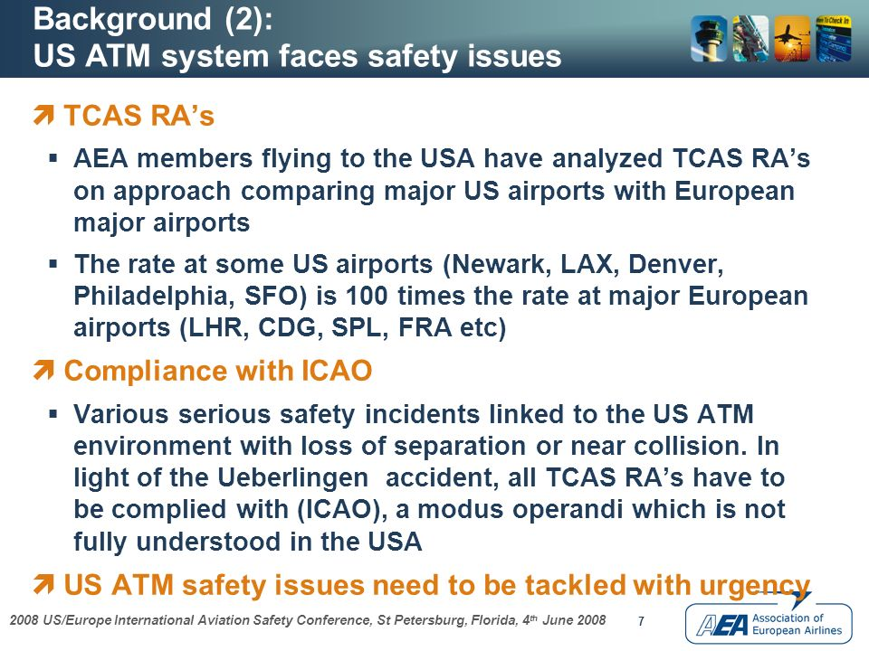 2008 US/Europe International Aviation Safety Conference, St Petersburg, Florida, 4 th June 2008 7 Background (2): US ATM system faces safety issues TCAS RAs AEA members flying to the USA have analyzed TCAS RAs on approach comparing major US airports with European major airports The rate at some US airports (Newark, LAX, Denver, Philadelphia, SFO) is 100 times the rate at major European airports (LHR, CDG, SPL, FRA etc) Compliance with ICAO Various serious safety incidents linked to the US ATM environment with loss of separation or near collision.