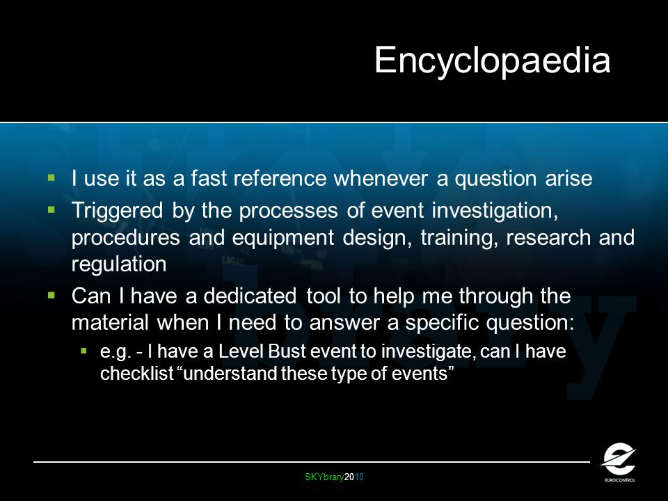 SKYbrary2010 Encyclopaedia I use it as a fast reference whenever a question arise Triggered by the processes of event investigation, procedures and equipment design, training, research and regulation Can I have a dedicated tool to help me through the material when I need to answer a specific question: e.g.