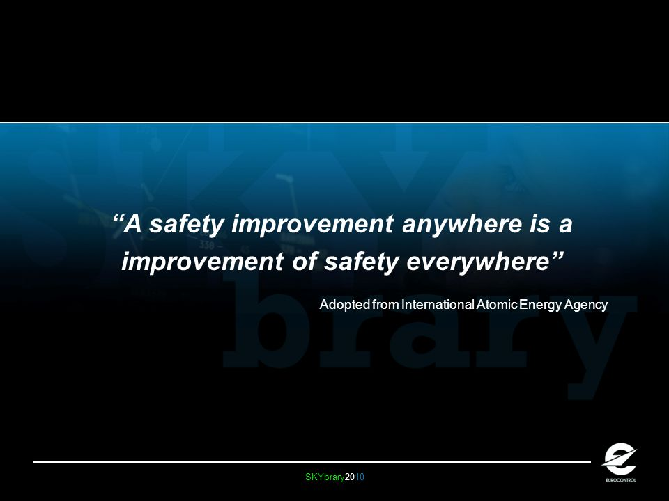 SKYbrary2010 A safety improvement anywhere is a improvement of safety everywhere Adopted from International Atomic Energy Agency