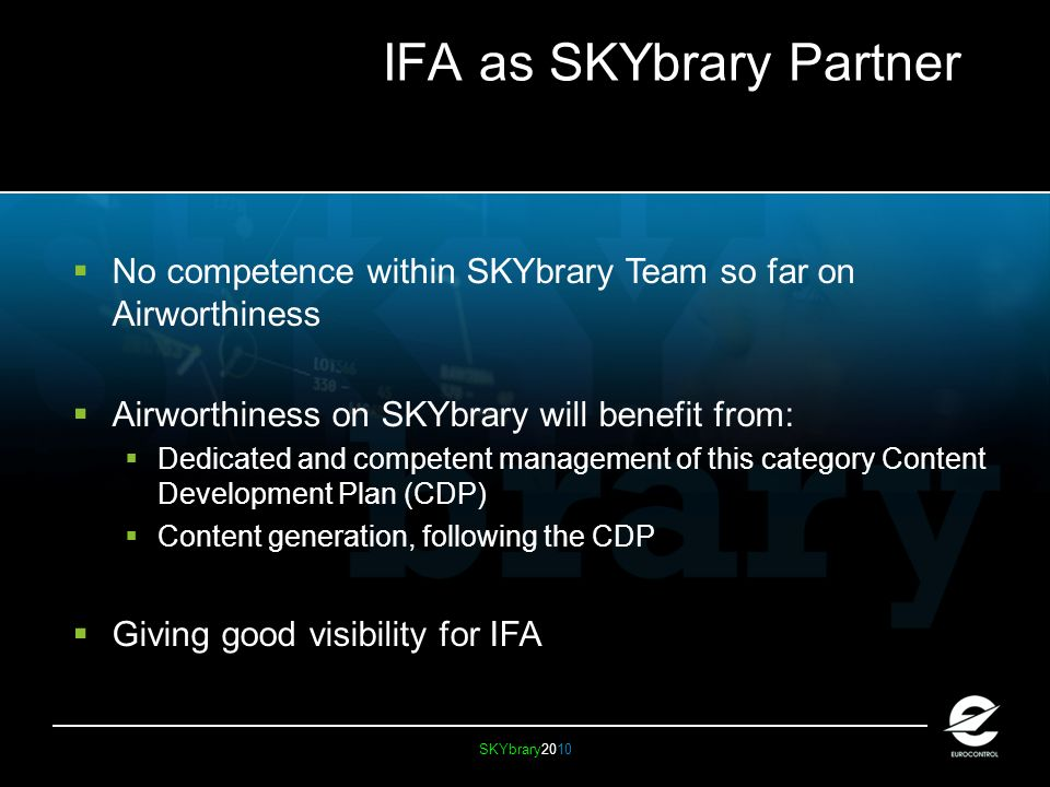 SKYbrary2010 IFA as SKYbrary Partner No competence within SKYbrary Team so far on Airworthiness Airworthiness on SKYbrary will benefit from: Dedicated and competent management of this category Content Development Plan (CDP) Content generation, following the CDP Giving good visibility for IFA